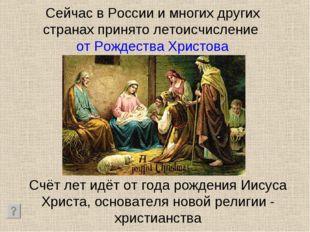 Сейчас в России и многих других странах принято летоисчисление от Рождества Х