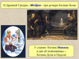 У славян- богиня Макошь и две её помощницы – богини Доля и Недоля В Древней Г