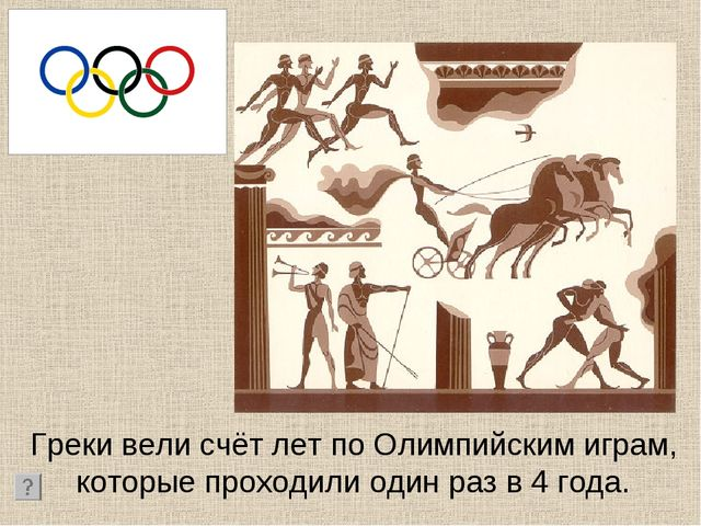 Греки вели счёт лет по Олимпийским играм, которые проходили один раз в 4 года.