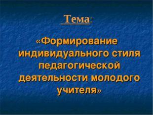 Тема: «Формирование индивидуального стиля педагогической деятельности молодо