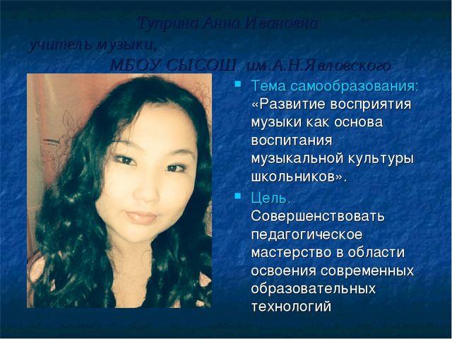 Туприна Анна Ивановна учитель музыки, МБОУ СЫСОШ им.А.Н.Явловского Тема само...