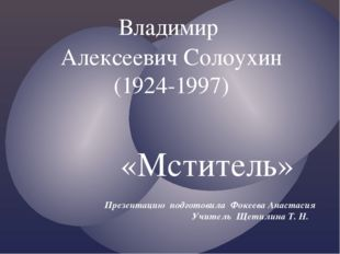 «Мститель» Владимир Алексеевич Солоухин (1924-1997) Презентацию подготовила