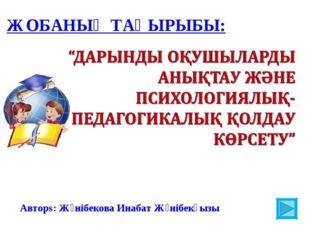 ЖОБАНЫҢ ТАҚЫРЫБЫ: Авторs: Жәнібекова Инабат Жәнібекқызы