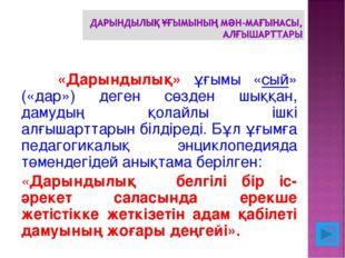 «Дарындылық» ұғымы «сый» («дар») деген сөзден шыққан, дамудың қолайлы ішкі а