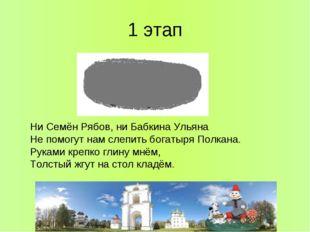 1 этап Ни Семён Рябов, ни Бабкина Ульяна Не помогут нам слепить богатыря Полк