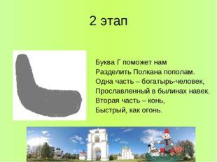 2 этап Буква Г поможет нам Разделить Полкана пополам. Одна часть – богатырь-ч