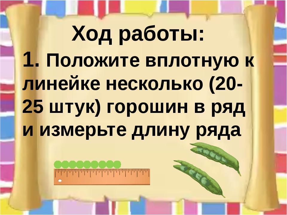 Ход работы: 1. Положите вплотную к линейке несколько (20-25 штук) горошин в р...