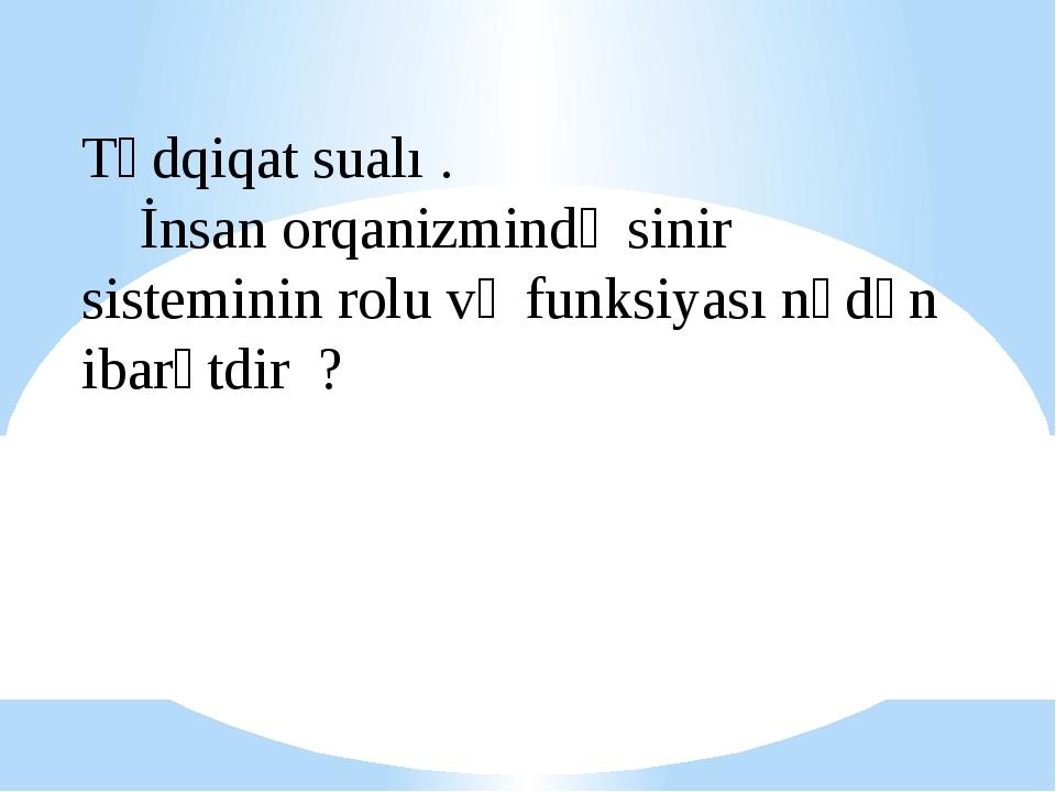 Tədqiqat sualı . İnsan orqanizmində sinir sisteminin rolu və funksiyası nədən...