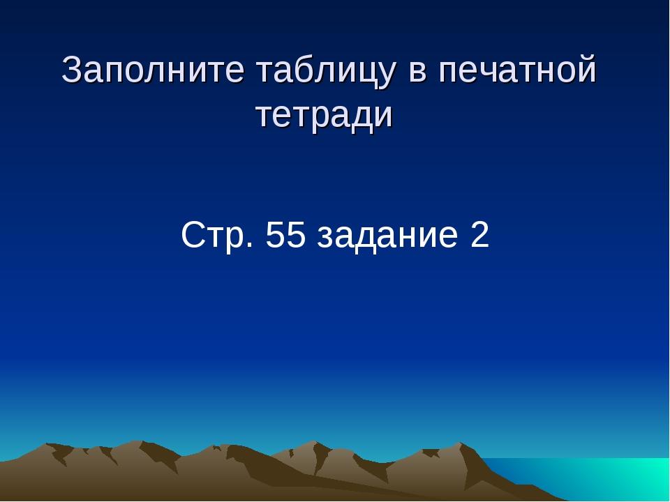 Заполните таблицу в печатной тетради Стр. 55 задание 2