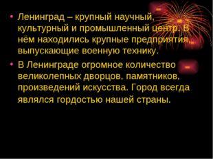 Ленинград – крупный научный, культурный и промышленный центр. В нём находилис