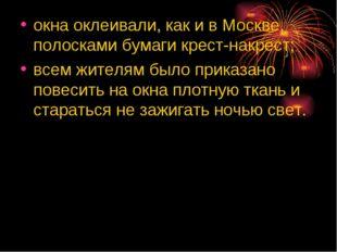окна оклеивали, как и в Москве, полосками бумаги крест-накрест; всем жителям
