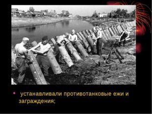 устанавливали противотанковые ежи и заграждения;