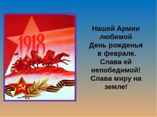 Нашей Армии любимой День рожденья в феврале. Слава ей непобедимой! Слава миру