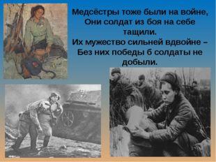 Медсёстры тоже были на войне, Они солдат из боя на себе тащили. Их мужество с