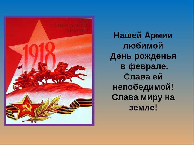 Нашей Армии любимой День рожденья в феврале. Слава ей непобедимой! Слава миру...