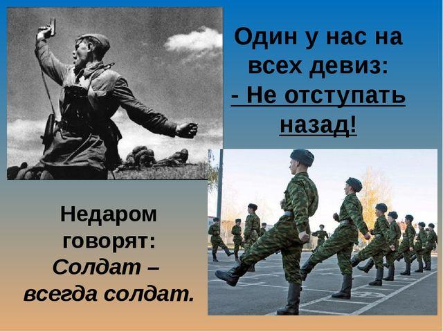 Один у нас на всех девиз: - Не отступать назад! Недаром говорят: Солдат – все...
