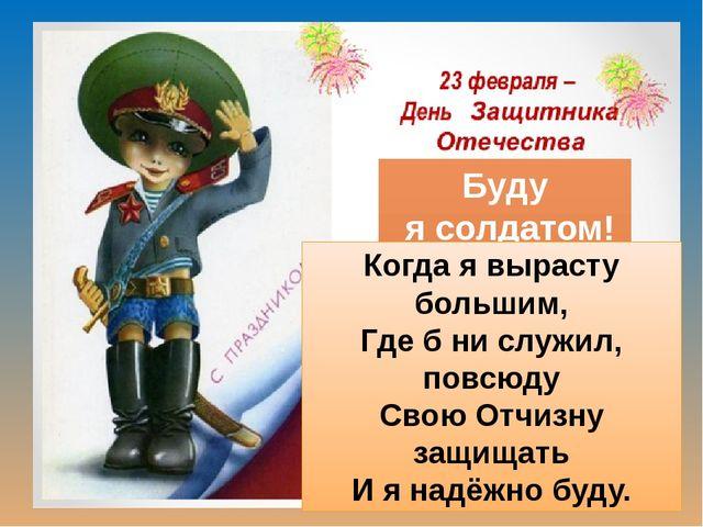 Буду я солдатом! Когда я вырасту большим, Где б ни служил, повсюду Свою Отчиз...
