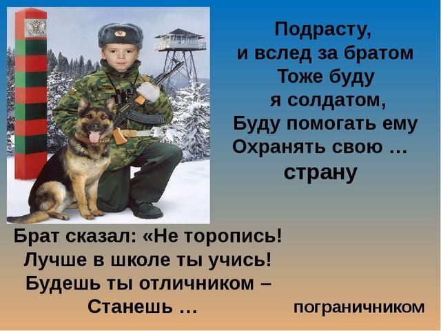 Подрасту, и вслед за братом Тоже буду я солдатом, Буду помогать ему Охранять...