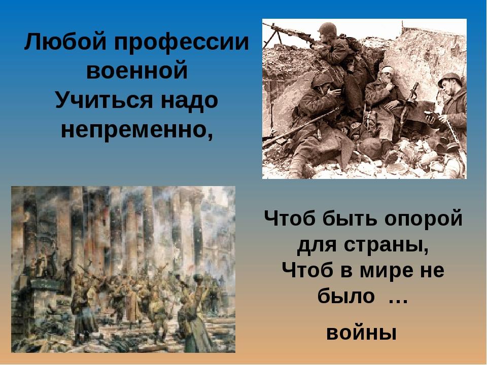 Любой профессии военной Учиться надо непременно, Чтоб быть опорой для страны,...