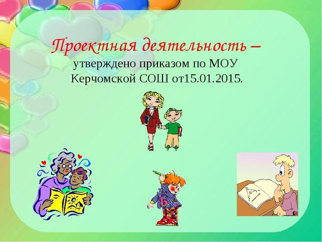 Проектная деятельность – утверждено приказом по МОУ Керчомской СОШ от15.01.20...