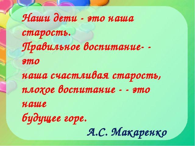 Наши дети - это наша старость. Правильное воспитание - это наша счастливая с...