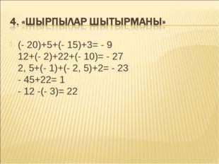 (- 20)+5+(- 15)+3= - 9 12+(- 2)+22+(- 10)= - 27 2, 5+(- 1)+(- 2, 5)+2= - 23 -