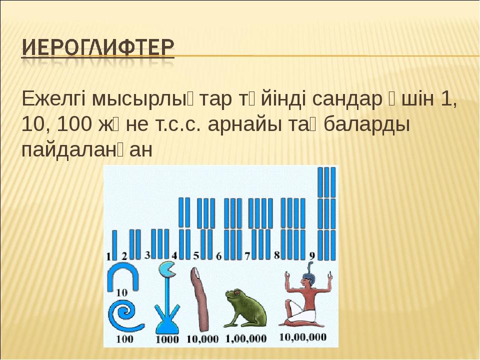 Ежелгі мысырлықтар түйінді сандар үшін 1, 10, 100 және т.с.с. арнайы таңбалар...