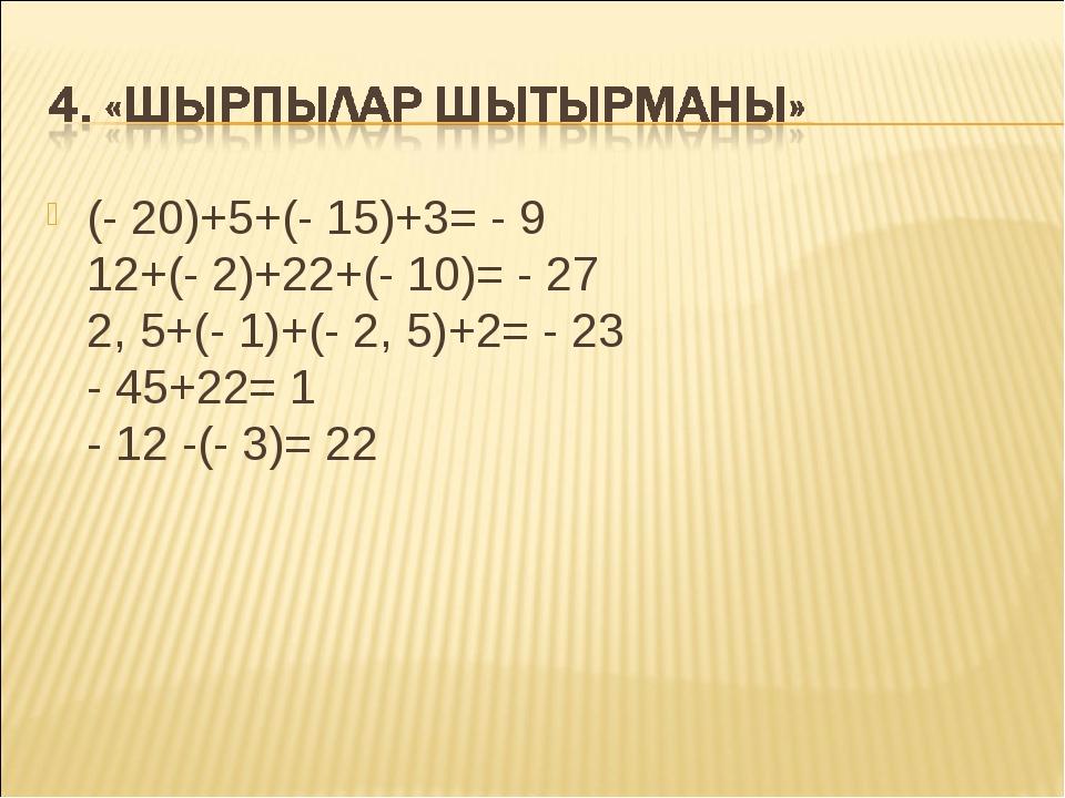(- 20)+5+(- 15)+3= - 9 12+(- 2)+22+(- 10)= - 27 2, 5+(- 1)+(- 2, 5)+2= - 23 -...