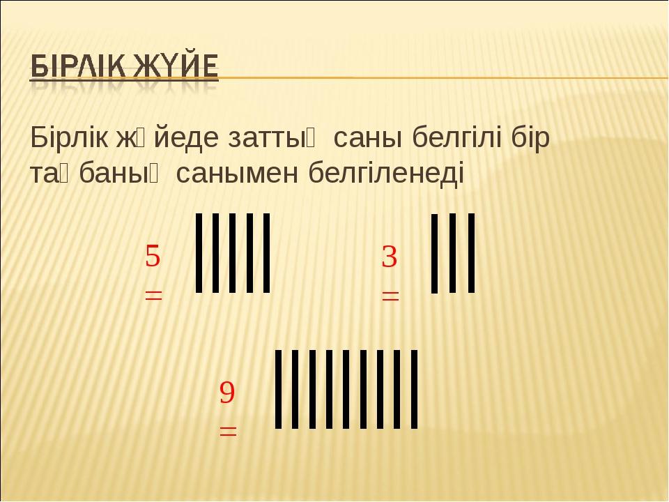 Бірлік жүйеде заттың саны белгілі бір таңбаның санымен белгіленеді 9 = 3 = 5 =