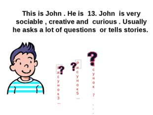 This is John . He is 13. John is very sociable , creative and curious . Usua