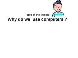 Why do we use computers ? Topic of the lesson: