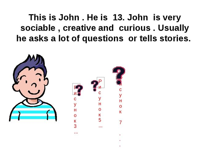This is John . He is 13. John is very sociable , creative and curious . Usua...