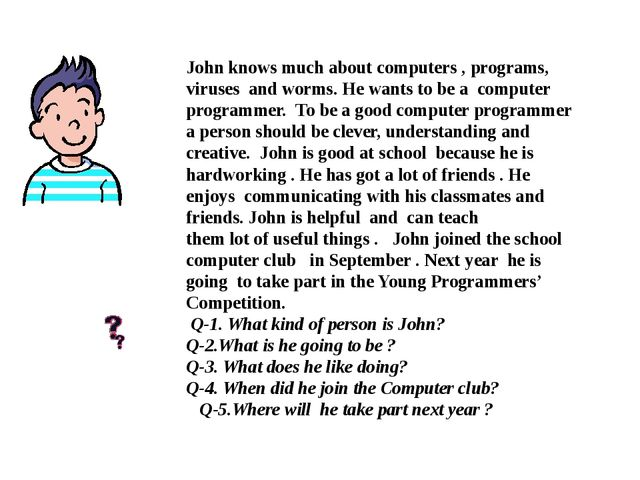 John knows much about computers , programs, viruses and worms. He wants to b...