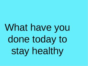 What have you done today to stay healthy