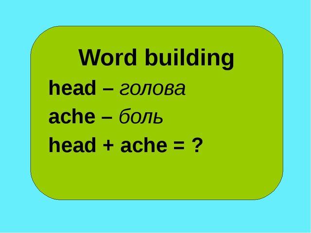 Word building head – голова ache – боль head + ache = ?