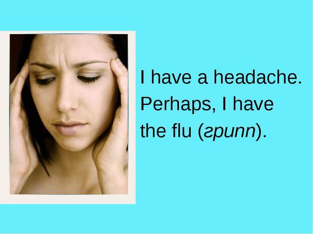 I have a headache. Perhaps, I have the flu (грипп).