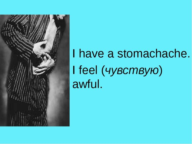 I have a stomachache. I feel (чувствую) awful.