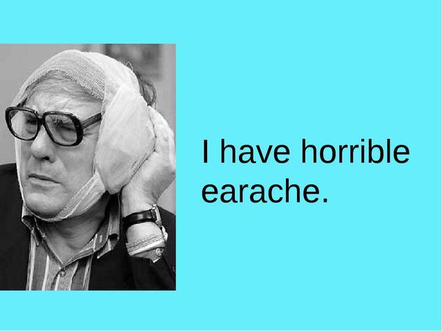 I have horrible earache.