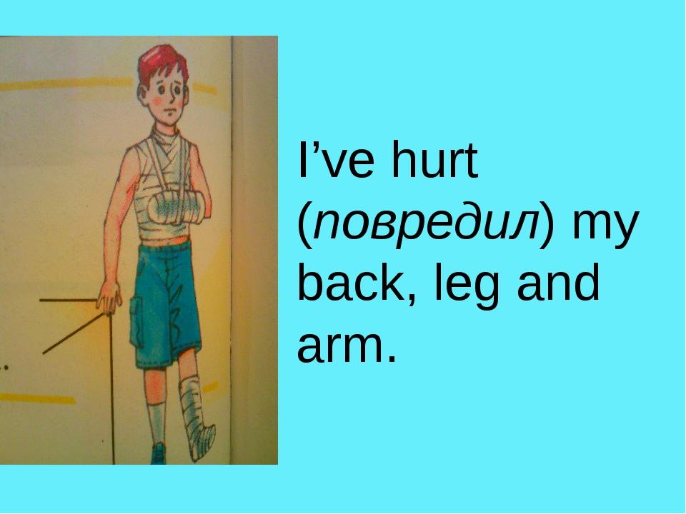 I've hurt (повредил) my back, leg and arm.