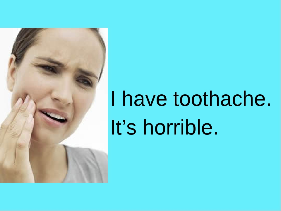 I have toothache. It's horrible.