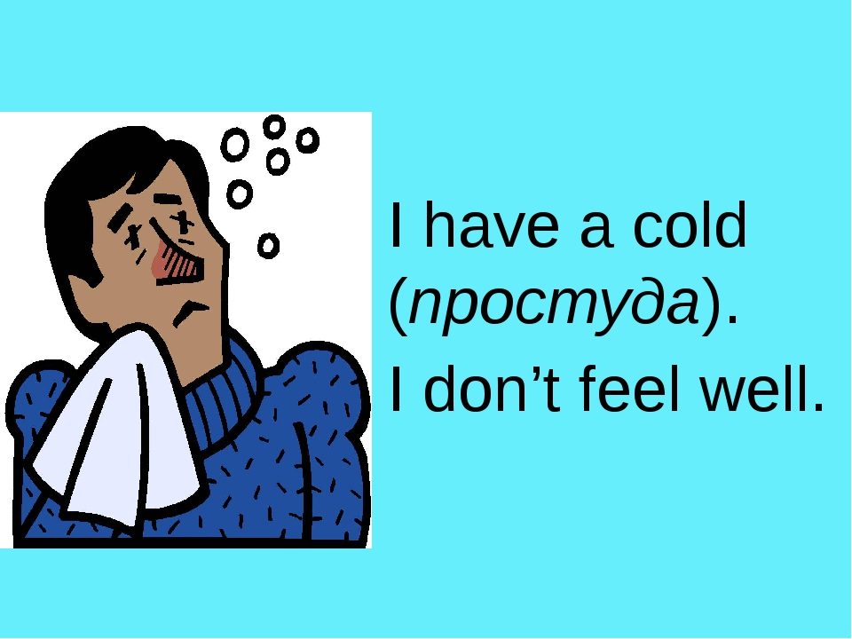 I have a cold (простуда). I don't feel well.