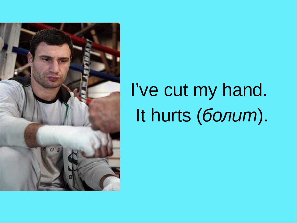 I've cut my hand. It hurts (болит).