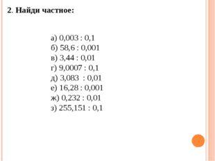 2. Найди частное: а) 0,003 : 0,1 б) 58,6 : 0,001 в) 3,44 : 0,01 г) 9,0007 :
