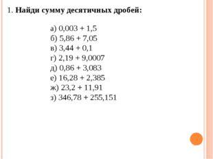 1. Найди сумму десятичных дробей: а) 0,003 + 1,5 б) 5,86 + 7,05 в) 3,44 + 0,