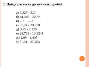 2. Найди разность десятичных дробей: а) 8,325 - 3,34 б) 41,345 - 32,56 в) 2,