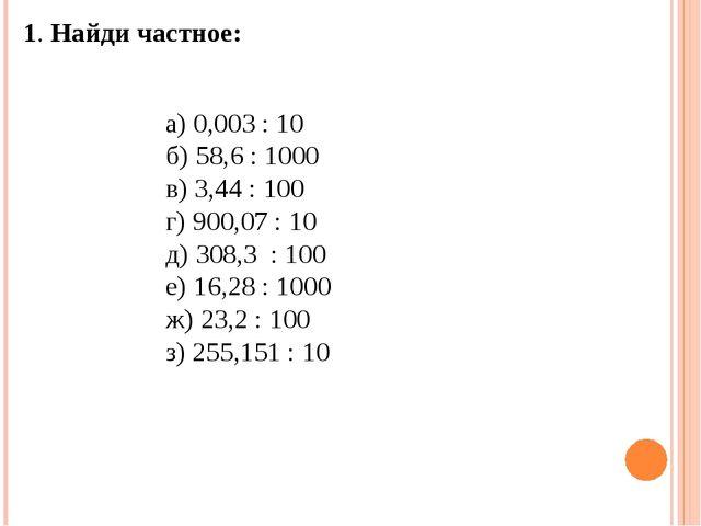 1. Найди частное: а) 0,003 : 10 б) 58,6 : 1000 в) 3,44 : 100 г) 900,07 : 10...