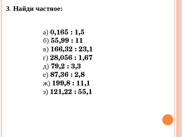 3. Найди частное: а) 0,165 : 1,5 б) 55,99 : 11 в) 166,32 : 23,1 г) 28,056 :...