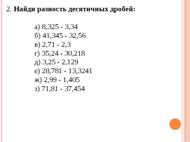 2. Найди разность десятичных дробей: а) 8,325 - 3,34 б) 41,345 - 32,56 в) 2,...
