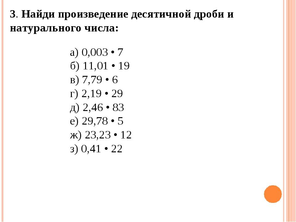 3. Найди произведение десятичной дроби и натурального числа:  а) 0,003 • 7...