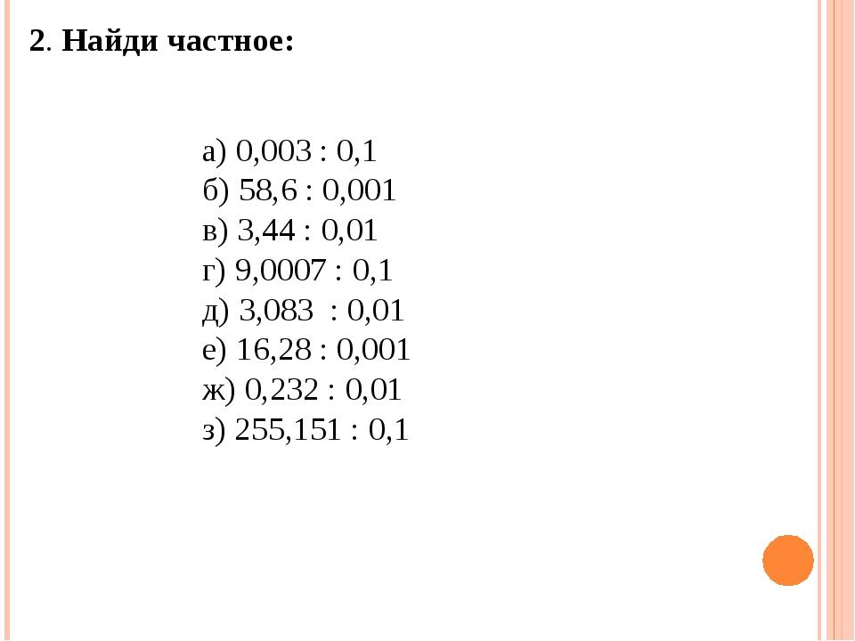 2. Найди частное: а) 0,003 : 0,1 б) 58,6 : 0,001 в) 3,44 : 0,01 г) 9,0007 :...